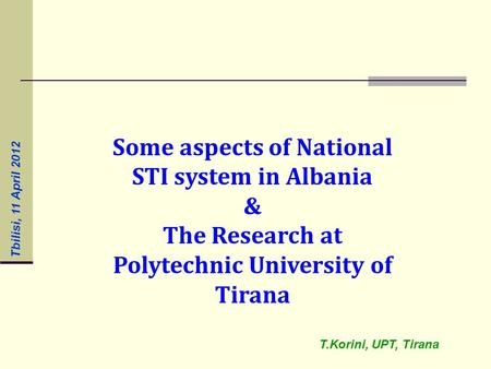 Some aspects of National STI system in Albania & The Research at Polytechnic University of Tirana T.Korini, UPT, Tirana Tbilisi, 11 April 2012.