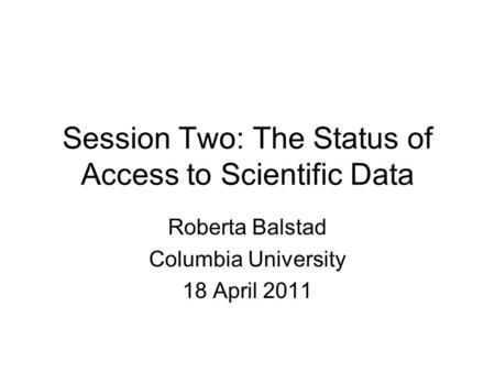 Session Two: The Status of Access to Scientific Data Roberta Balstad Columbia University 18 April 2011.
