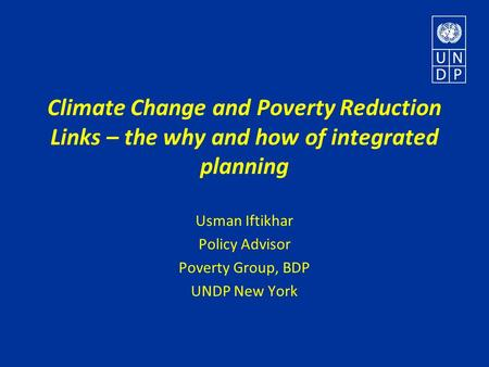 Climate Change and Poverty Reduction Links – the why and how of integrated planning Usman Iftikhar Policy Advisor Poverty Group, BDP UNDP New York.