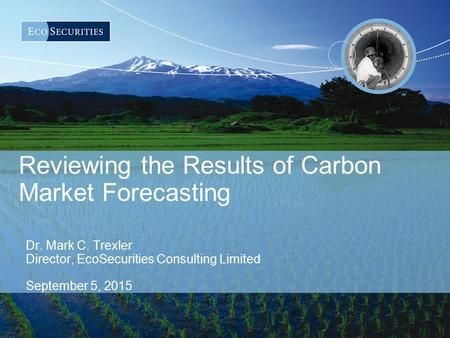 Reviewing the Results of Carbon Market Forecasting Dr. Mark C. Trexler Director, EcoSecurities Consulting Limited September 5, 2015.