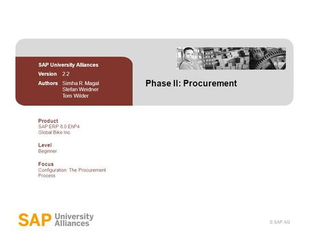 © SAP AG Phase II: Procurement SAP University Alliances Version 2.2 Authors Simha R. Magal Stefan Weidner Tom Wilder Product SAP ERP 6.0 EhP4 Global Bike.