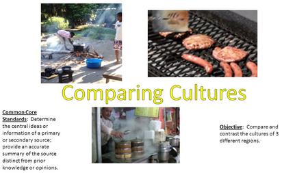 Objective: Compare and contrast the cultures of 3 different regions. Common Core Standards: Determine the central ideas or information of a primary or.