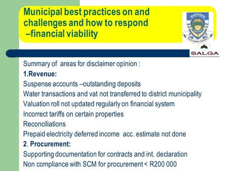 Municipal best practices on and challenges and how to respond –financial viability Summary of areas for disclaimer opinion : 1.Revenue: Suspense accounts.