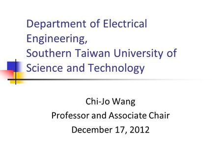 Department of Electrical Engineering, Southern Taiwan University of Science and Technology Chi-Jo Wang Professor and Associate Chair December 17, 2012.