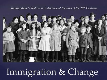 { Immigration & Change Immigration & Nativism in America at the turn of the 20 th Century.