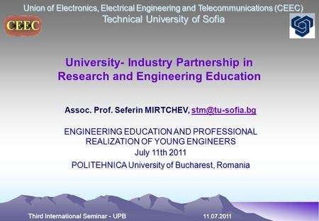 Union of Electronics, Electrical Engineering and Telecommunications (CEEC) Technical University of Sofia Third International Seminar - UPB 11.07.2011 University-