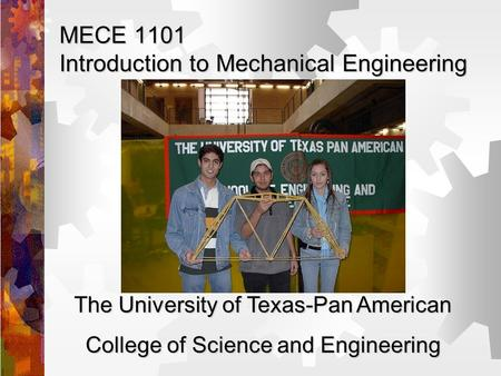MECE 1101 Introduction to Mechanical Engineering The University of Texas-Pan American College of Science and Engineering.