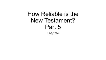 How Reliable is the New Testament? Part 5 11/9/2014.