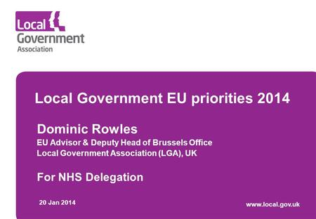 Local Government EU priorities 2014 Dominic Rowles EU Advisor & Deputy Head of Brussels Office Local Government Association (LGA), UK For NHS Delegation.