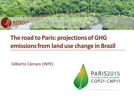 The road to Paris: projections of GHG emissions from land use change in Brazil Gilberto Câmara (INPE)