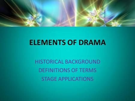 ELEMENTS OF DRAMA HISTORICAL BACKGROUND DEFINITIONS OF TERMS STAGE APPLICATIONS.