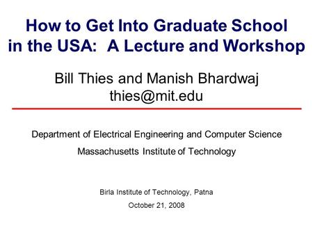How to Get Into Graduate School in the USA: A Lecture and Workshop Bill Thies and Manish Bhardwaj Department of Electrical Engineering and.