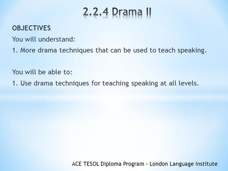 ACE TESOL Diploma Program – London Language Institute OBJECTIVES You will understand: 1. More drama techniques that can be used to teach speaking. You.