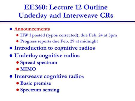 EE360: Lecture 12 Outline Underlay and Interweave CRs Announcements HW 1 posted (typos corrected), due Feb. 24 at 5pm Progress reports due Feb. 29 at midnight.