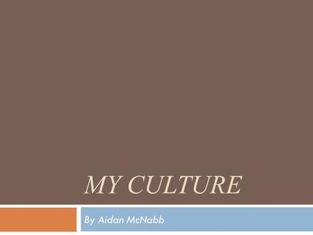 MY CULTURE By Aidan McNabb  I am going to be comparing my culture to my Scottish ancestors.