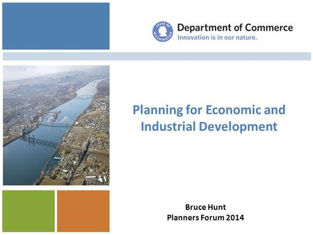 Planning for Economic and Industrial Development Managing Your Update Bruce Hunt Planners Forum 2014.