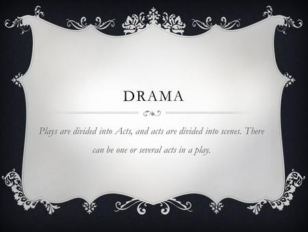 DRAMA Plays are divided into Acts, and acts are divided into scenes. There can be one or several acts in a play.