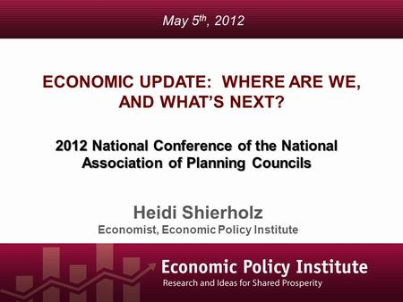 ECONOMIC UPDATE: WHERE ARE WE, AND WHAT'S NEXT? Heidi Shierholz Economist, Economic Policy Institute May 5 th, 2012 2012 National Conference of the National.