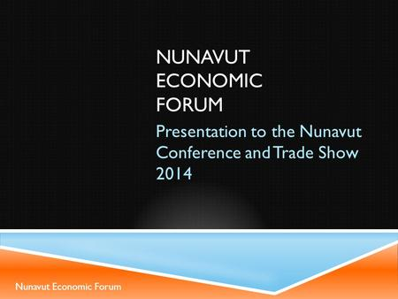 NUNAVUT ECONOMIC FORUM Presentation to the Nunavut Conference and Trade Show 2014 Nunavut Economic Forum.