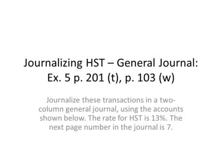 Journalizing HST – General Journal: Ex. 5 p. 201 (t), p. 103 (w) Journalize these transactions in a two- column general journal, using the accounts shown.