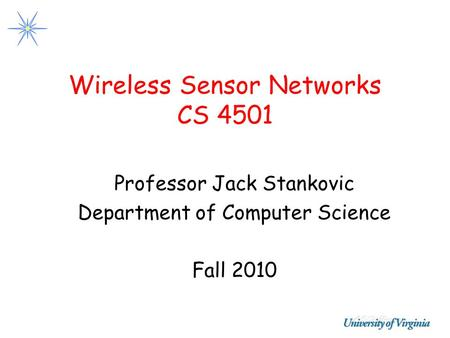 Wireless Sensor Networks CS 4501 Professor Jack Stankovic Department of Computer Science Fall 2010.