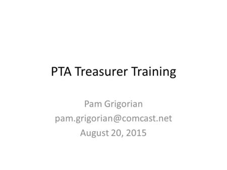 PTA Treasurer Training Pam Grigorian August 20, 2015.