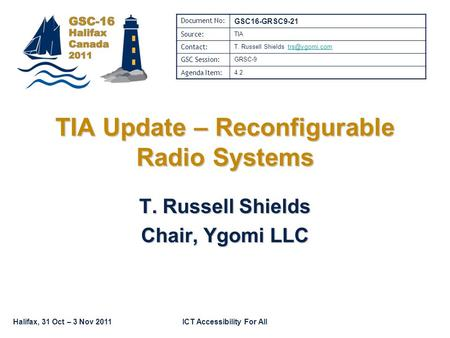Halifax, 31 Oct – 3 Nov 2011ICT Accessibility For All TIA Update – Reconfigurable Radio Systems T. Russell Shields Chair, Ygomi LLC Document No: GSC16-GRSC9-21.