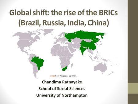 Global shift: the rise of the BRICs (Brazil, Russia, India, China) Chandima Ratnayake School of Social Sciences University of Northampton ImageImage from.
