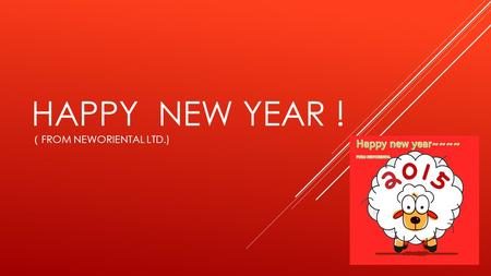 HAPPY NEW YEAR ! ( FROM NEWORIENTAL LTD.).  A 、 Wish everyone you meet a happy New Year by saying gong xi fa cai,
