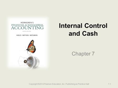 Internal Control and Cash Chapter 7 Copyright ©2014 Pearson Education, Inc. Publishing as Prentice Hall7-1.