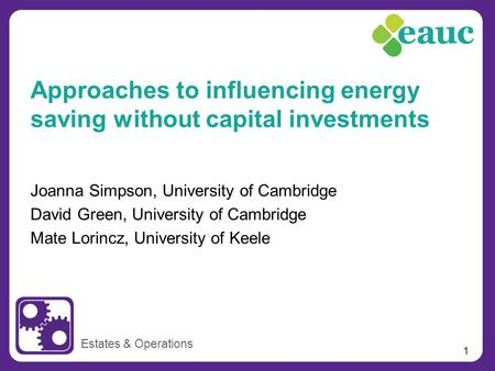 1 Joanna Simpson, University of Cambridge David Green, University of Cambridge Mate Lorincz, University of Keele Estates & Operations Approaches to influencing.