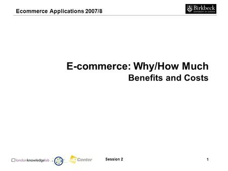 Ecommerce Applications 2007/8 1 Session 2 E-commerce: Why/How Much Benefits and Costs.