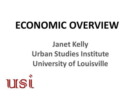 ECONOMIC OVERVIEW Janet Kelly Urban Studies Institute University of Louisville.