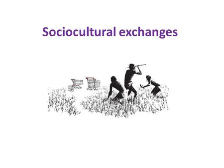Sociocultural exchanges. definitions Culture A system of shared meanings used by people who belong to the same community, group or nation to help them.