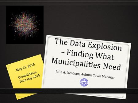 The Data Explosion – Finding What Municipalities Need Julie A. Jacobson, Auburn Town Manager May 21, 2015 Central Mass Data Day 2015.