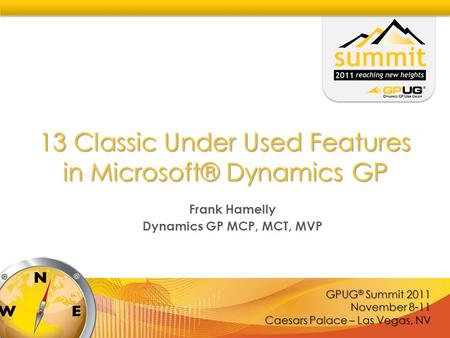 GPUG ® Summit 2011 November 8-11 Caesars Palace – Las Vegas, NV 13 Classic Under Used Features in Microsoft® Dynamics GP Frank Hamelly Dynamics GP MCP,