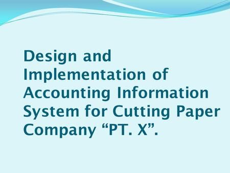 "Design and Implementation of Accounting Information System for Cutting Paper Company ""PT. X""."