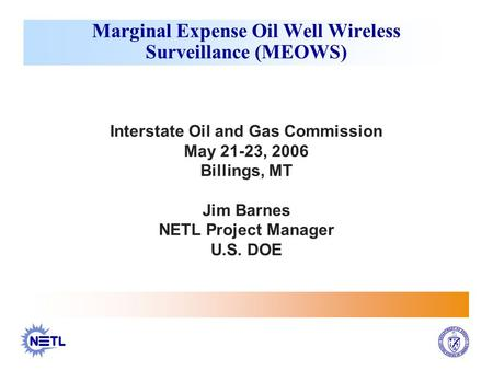 Interstate Oil and Gas Commission May 21-23, 2006 Billings, MT Jim Barnes NETL Project Manager U.S. DOE Marginal Expense Oil Well Wireless Surveillance.