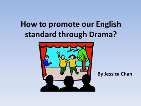 How to promote our English standard through Drama? By Jessica Chan.