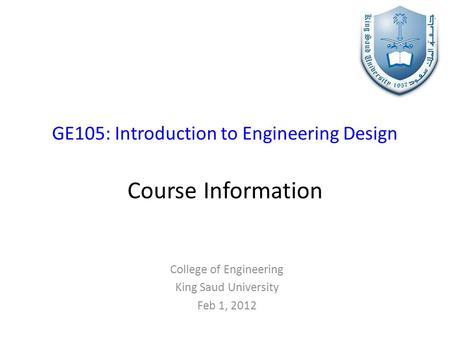 GE105: Introduction to Engineering Design Course Information College of Engineering King Saud University Feb 1, 2012.