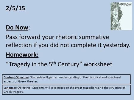 "2/5/15 Do Now: Pass forward your rhetoric summative reflection if you did not complete it yesterday. Homework: ""Tragedy in the 5 th Century"" worksheet."