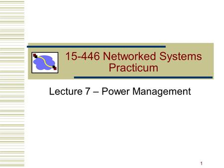 15-446 Networked Systems Practicum Lecture 7 – Power Management 1.
