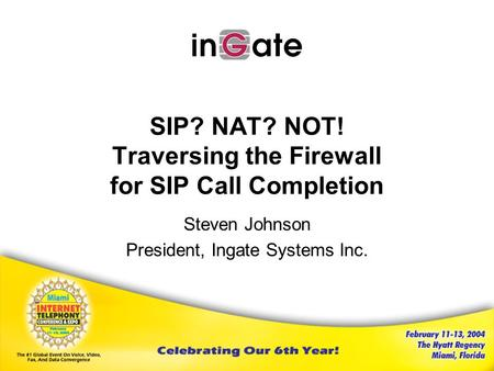 SIP? NAT? NOT! Traversing the Firewall for SIP Call Completion Steven Johnson President, Ingate Systems Inc.