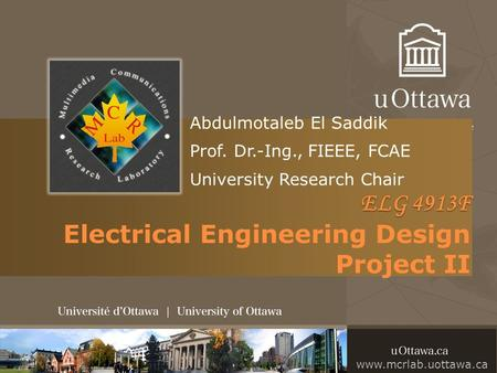 Abdulmotaleb El Saddik Prof. Dr.-Ing., FIEEE, FCAE University Research Chair ELG 4913F ELG 4913F Electrical Engineering Design Project II www.mcrlab.uottawa.ca.