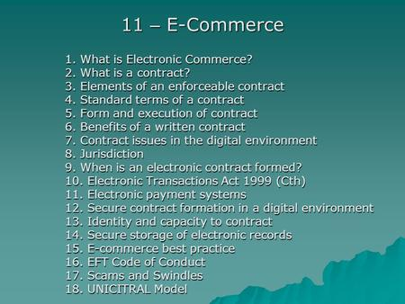 11 – E-Commerce 1. What is Electronic Commerce? 2. What is a contract? 3. Elements of an enforceable contract 4. Standard terms of a contract 5. Form and.