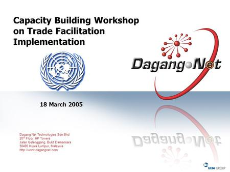 Capacity Building Workshop on Trade Facilitation Implementation 18 March 2005 Dagang Net Technologies Sdn Bhd 20 th Floor, HP Towers Jalan Gelenggang,