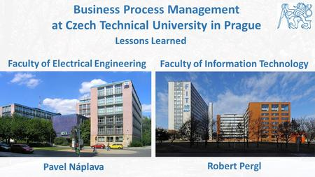 Faculty of Electrical Engineering 1 Business Process Management at Czech Technical University in Prague Faculty of Information Technology Pavel Náplava.