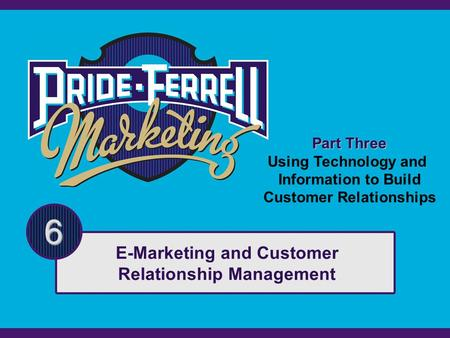 Part Three Using Technology and Information to Build Customer Relationships 6 E-Marketing and Customer Relationship Management.