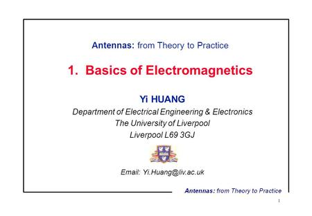 1 Antennas: from Theory to Practice 1. Basics of Electromagnetics Yi HUANG Department of Electrical Engineering & Electronics The University of Liverpool.