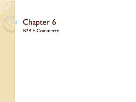 Chapter 6 B2B E-Commerce. Learning Objectives 1. Describe the B2B field. 2. Describe the major types of B2B models. 3. Discuss the characteristics of.